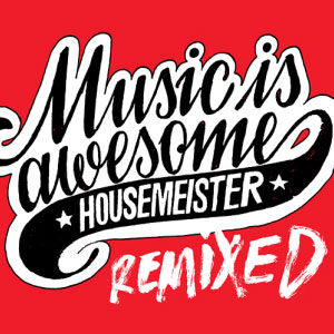 Housemeister – Music Is Awesome (remixed)