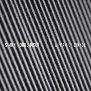Simian Mobile Disco – A Form Of Change EP